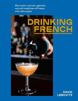 Drinking French ; The Iconic Cocktails, Ap ritifs, and Caf  Traditions of France, with 160 Recipes