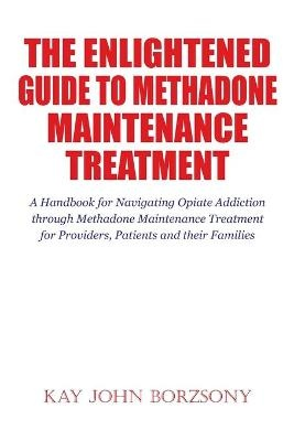 The Enlightened Guide To Methadone Maintenance Treatment ; A Handbook for Navigating Opiate Addiction through Methadone Maintenance Treatment for Providers, Patients and their Families
