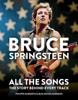 Bruce Springsteen: All the Songs ; The Story Behind Every Track