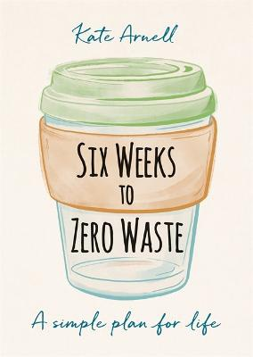 Six Weeks to Zero Waste ; A simple plan for life