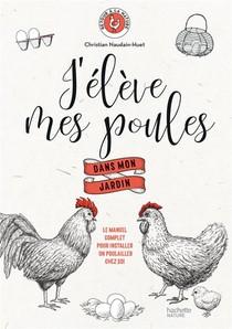 J'eleve Mes Poules Dans Mon Jardin ; Le Manuel Complet Pour Installer Un Poulailler Chez Soi