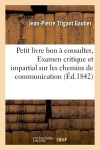 Petit Livre Bon A Consulter, Ou Examen Critique Et Impartial Sur Les Chemins De Grande Communication