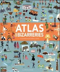L'atlas Des Bizarreries ; Les Anecdotes Les Plus Insolites Au Monde