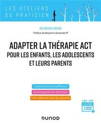 Pratiquer La Therapie Act Pour Les Enfants, Les Adolescents Et Leurs Parents : Accompagner Les Emotions