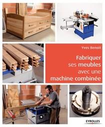 Fabriquer Ses Meubles Avec Une Machine A Bois Combinee ; Methode Et Exemples Avec Plans