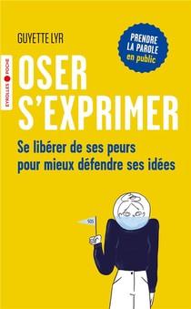 Oser S'exprimer ; Apprendre A Se Liberer De Ses Peurs Pour Mieux Defendre Ses Idees