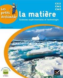 Les Petits Archimede ; Sciences Experimentales Et Technologie ; La Matiere ; Cycle 3 ; Livre De L'eleve