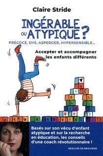 Ingerable Ou Atypique ? ; Precoce, Dys, Asperger, Hypersensible... ; Accepter Et Accompagner Les Enfants Differents