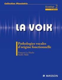 LA VOIX ; PATHOLOGIES VOCALES D'ORIGINE FONCTIONNELLE; TOME 2
