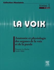 LA VOIX T.1 ; ANATOMIE ET PHYSIOLOGIE DES ORGANES DE LA VOIX ET DE LA PAROLE (4E