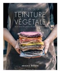 Le Guide De La Teinture Vegetale ; De La Culture Des Plantes A La Realisation D'ouvrages