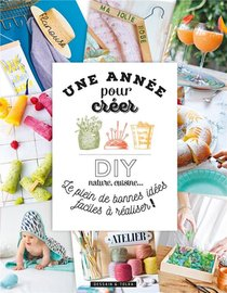 Une Annee Pour Creer ; Diy Nature, Cuisine ; Le Plein De Bonnes Idees Faciles A Realiser !
