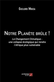Notre Planete Brule ! - Le Changement Climatique : Une Collapse Ecologique Qui Rendra L Afrique Plus