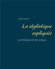 La Stylistique Expliquee ; La Litterature Et Ses Enjeux