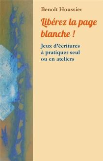 Liberez La Page Blanche ! ; Jeux D'ecritures A Pratiquer Seul Ou En Atelier