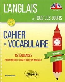 L'anglais De Tous Les Jours ; Cahier De Vocabulaire, 45 Sequences Pour Enrichir Et Consolider Son Anglais De Tous Les Jours