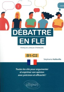 Debattre En Fle (francais Langue Etrangere) ; Toutes Les Cles Pour Argumenter Et Exprimer Son Opinion