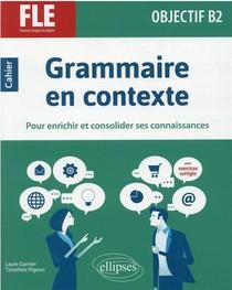 Fle (francais Langue Etrangere) : Objectif B2 ; Grammaire En Contexte Pour Enrichir Et Consolider Ses Connaissances