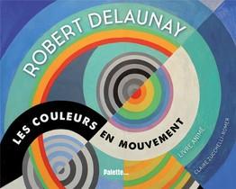 Robert Delaunay ; Les Couleurs En Mouvement
