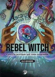 Rebel Witch : Creez La Pratique Qui Vous Ressemble