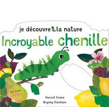 Je Decouvre La Nature : Incroyable Chenille