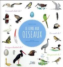 Le Livre Aux Oiseaux ; Comment Volent-ils ? Que Picorent-ils? Ou Sont Leurs Nids ? Comment Chantent-ils ?