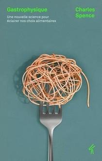 Gastrophysique ; Une Nouvelle Science Pour Eclairer Nos Choix Alimentaires