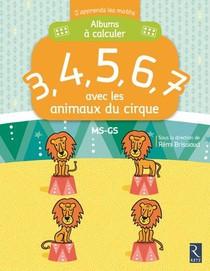 J'apprends Les Maths ; Ms/gs ; Album A Calculer 3, 4, 5, 6, 7 ; Avec Les Animaux Du Cirque