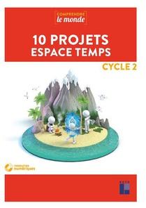 Comprendre Le Monde ; 10 Projets Espace Temps ; Cycle 2 (edition 2019)