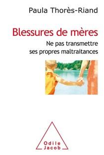Blessures De Meres ; Ne Pas Transmettre Ses Propres Maltraitances
