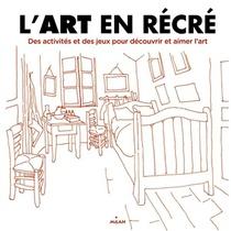 L'art En Recre ; Des Activites Et Des Jeux Poour Decouvrir Et Aimer L'art