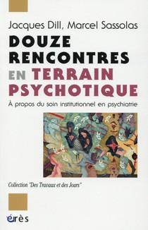 Douze Rencontres En Terrain Psychotique ; A Propos Du Soin Institutionnel En Psychiatrie