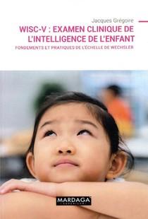 Wisc-v : Examen Clinique De L'intelligence De L'enfant ; Fondements Et Pratiques De L'echelle De Wechsler
