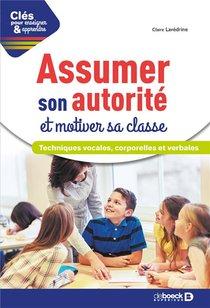 Cles Pour Enseigner Et Apprendre ; Assumer Son Autorite Et Motiver Sa Classe ; Techniques Vocales, Corporelles Et Verbales (2e Edition)