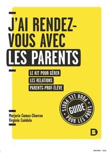 Cles Pour Enseigner Et Apprendre ; J'ai Rendez-vous Avec Les Parents : Le Kit Pour Gerer Les Relations Parent-prof-eleve