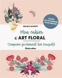 Mon Cahier D'art Floral ; Composer Facilement Des Bouquets