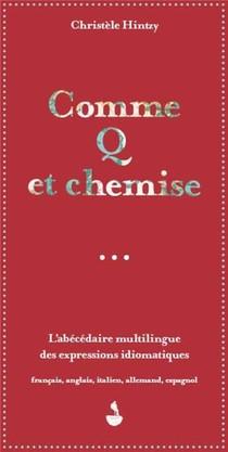 Comme Q Et Chemise ; L'abecedaire Multilingue Des Expressions Idiomatiques : Francais, Anglais, Italien, Allemand, Espagnol