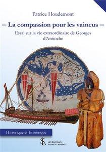 La Compassion Pour Les Vaincus ; Essai Sur La Vie Extraordinaire De Georges D'antioche