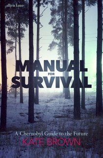 Manual for Survival - An Environmental History of the Chernobyl Disaster