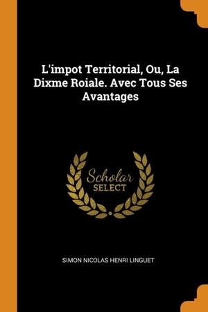 L'impot Territorial, Ou, La Dixme Roiale. Avec Tous Ses Avantages