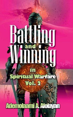 Battling And Winning In Spiritual Warfare Vol. 2