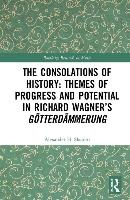 Consolations Of History: Themes Of Progress And Potential In Richard Wagner's Gotterdammerung