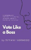 Vote Like a Boss: An Entrepreneur's Perspective on Innovation, Leadership, Creativity, Storytelling, and Voting.