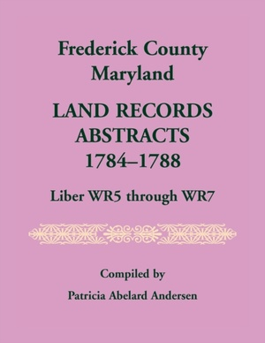Frederick County, Maryland Land Records Abstracts, 1784-1788, Liber WR5 Through WR7
