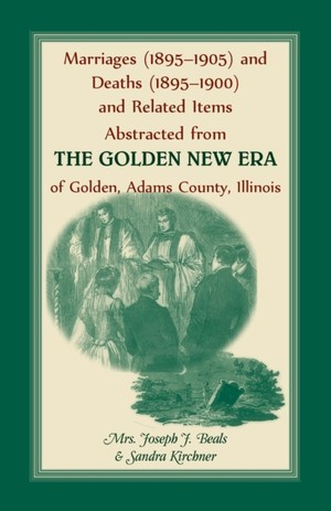 Marriages (1895-1905) and Deaths (1895-1900) and Related Items Abstracted from the Golden New Era of Golden Adams County, Illinois