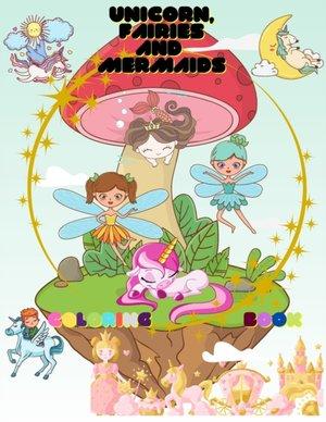 Unicorn, Mermaids And Fairies Coloring Book