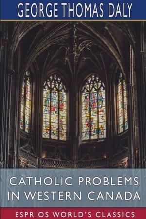 Catholic Problems In Western Canada (esprios Classics)