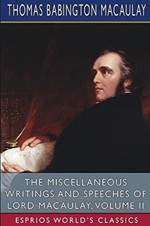The Miscellaneous Writings And Speeches Of Lord Macaulay, Volume Ii (esprios Classics)