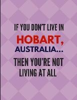 If You Don't Live in Hobart, Australia ... Then You're Not Living at All: Journal Note Book