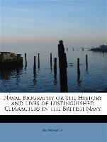 Naval Biography Or The History And Lives Of Distinguished Characters In The British Navy